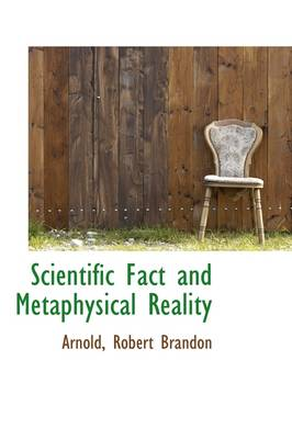 Scientific Fact and Metaphysical Reality by Arnold Robert Brandon