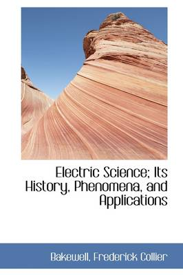 Electric Science; Its History, Phenomena, and Applications by Bakewell Frederick Collier