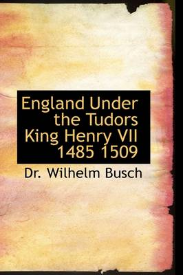 England Under the Tudors King Henry VII 1485 1509 by Wilhelm Busch, Wilhelm, Dr Busch