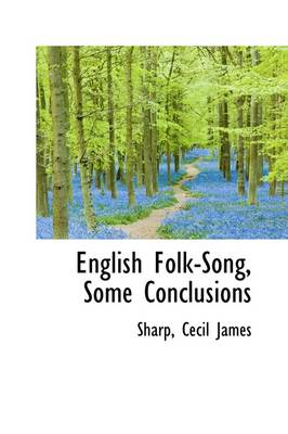 English Folk-Song, Some Conclusions by Sharp Cecil James