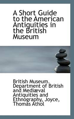 A Short Guide to the American Antiquities in the British Museum by Department Of British and Medi Museum Department of British and Medi, Museum Department of British and Medi