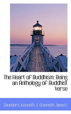 The Heart of Buddhism Being an Anthology of Buddhist Verse by Saunders Kenneth J (Kenneth James)
