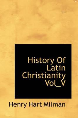 History of Latin Christianity Vol_v by Henry Hart Milman