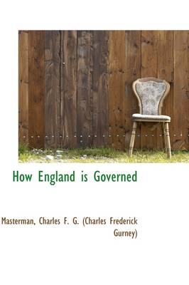How England Is Governed by F G (Charles Frederick Gurne Charles F G (Charles Frederick Gurne, Charles F G (Charles Frederick Gurne