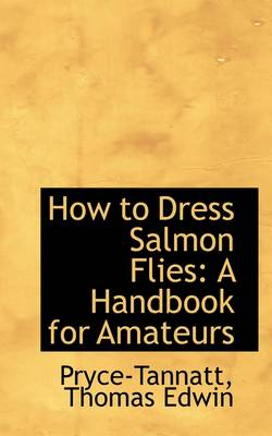 How to Dress Salmon Flies A Handbook for Amateurs by Pryce-Tannatt Thomas Edwin