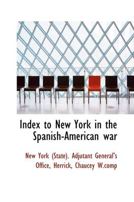 Index to New York in the Spanish-American War by (State) Adjutant General's Offic York (State) Adjutant General's Offic, York (State) Adjutant General's Offic