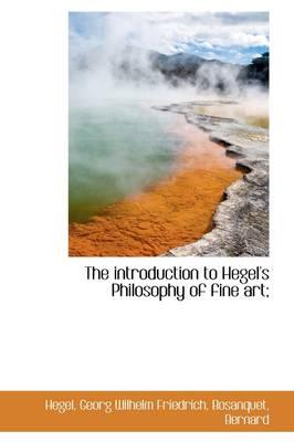 The Introduction to Hegel's Philosophy of Fine Art; by Hegel Georg Wilhelm Friedrich