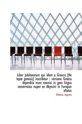 Liber Jubilaeorum Qui Idem a Graecis [He Lepte Genesis] Inscribitur Versione Graeca Deperdita Nunc by Dillmann Augustus