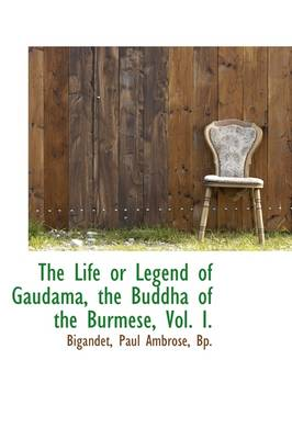 The Life or Legend of Gaudama, the Buddha of the Burmese, Vol. I. by Bigandet