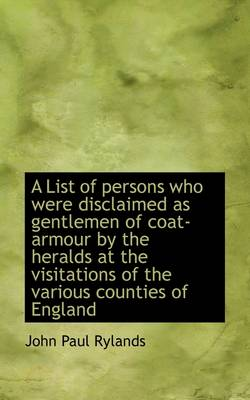 A List of Persons Who Were Disclaimed as Gentlemen of Coat-Armour by the Heralds at the Visitations by John Paul Rylands