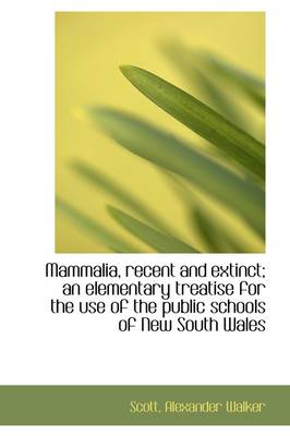 Mammalia, Recent and Extinct; An Elementary Treatise for the Use of the Public Schools of New South by Scott Alexander Walker