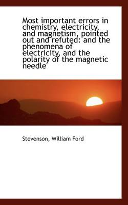 Most Important Errors in Chemistry, Electricity, and Magnetism, Pointed Out and Refuted And the Phe by Stevenson William Ford