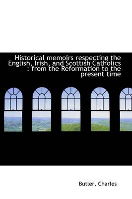 Historical Memoirs Respecting the English, Irish, and Scottish Catholics From the Reformation to T by Butler Charles
