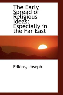 The Early Spread of Religious Ideas Especially in the Far East by Edkins Joseph