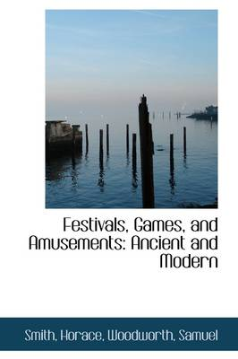 Festivals, Games, and Amusements Ancient and Modern by Smith Horace