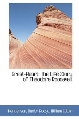 Great-Heart The Life Story of Theodore Roosevelt by Henderson Daniel