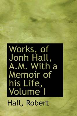 Works, of Jonh Hall, A.M. with a Memoir of His Life, Volume I by Hall Robert