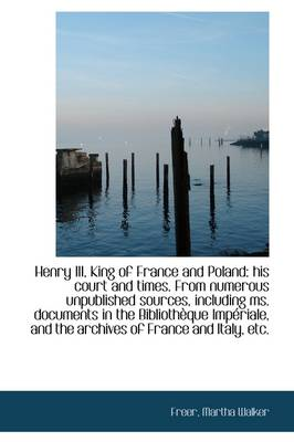 Henry III, King of France and Poland His Court and Times by Freer Martha Walker