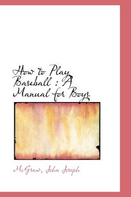 How to Play Baseball A Manual for Boys by McGraw John Joseph