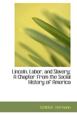 Lincoln, Labor, and Slavery; A Chapter from the Social History of America by Schlter Hermann, Schl Ter Hermann