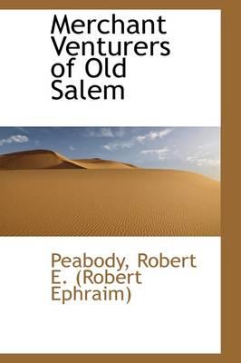 Merchant Venturers of Old Salem by Peabody Robert E (Robert Ephraim)
