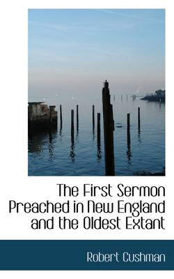 The First Sermon Preached in New England and the Oldest Extant by Robert Cushman