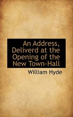 An Address, Deliverd at the Opening of the New Town-Hall by William Hyde