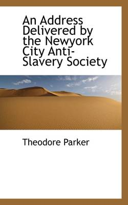 An Address Delivered by the Newyork City Anti-Slavery Society by Theodore Parker