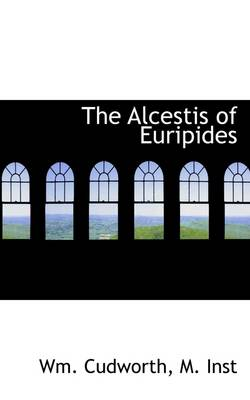 The Alcestis of Euripides by Wm Cudworth