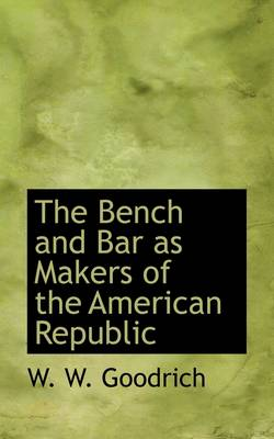 The Bench and Bar as Makers of the American Republic by William Winton Goodrich