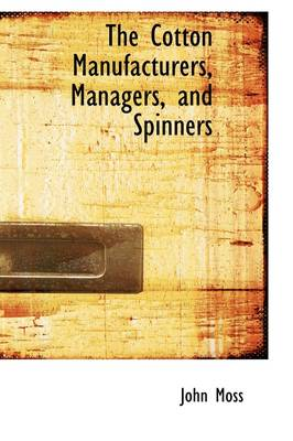 The Cotton Manufacturers, Managers, and Spinners by Dr John (Canterbury Christ Church University, UK) Moss