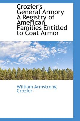 Crozier's General Armory a Registry of American Families Entitled to Coat Armor by William Armstrong Crozier