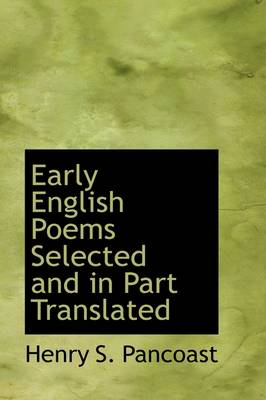Early English Poems Selected and in Part Translated by Henry Spackman Pancoast
