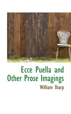 Ecce Puella and Other Prose Imagings by William Sharp