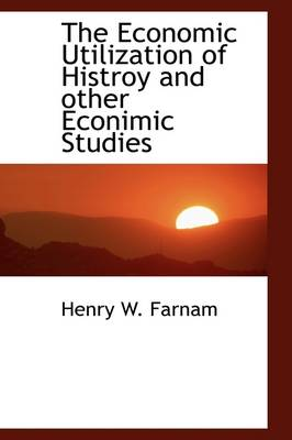 The Economic Utilization of Histroy and Other Econimic Studies by Henry Walcott Farnam