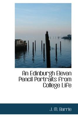 An Edinburgh Eleven Pencil Portraits from College Life by James Matthew Barrie