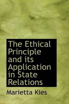The Ethical Principle and Its Application in State Relations by Marietta Kies