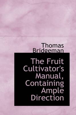 The Fruit Cultivator's Manual, Containing Ample Direction by Thomas Bridgeman