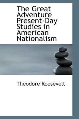 The Great Adventure Present-Day Studies in American Nationalism by Theodore, IV Roosevelt