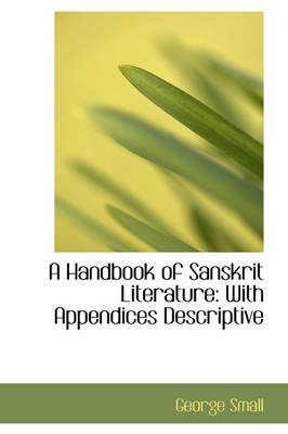 A Handbook of Sanskrit Literature With Appendices Descriptive by George Small
