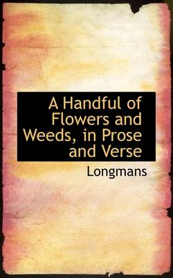 A Handful of Flowers and Weeds, in Prose and Verse by Longmans