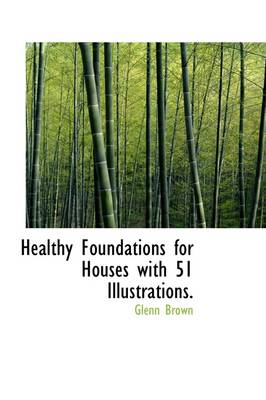 Healthy Foundations for Houses with 51 Illustrations. by Glenn Brown