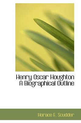 Henry Oscar Houghton a Biographical Outline by Horace Elisha Scudder