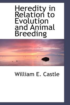 Heredity in Relation to Evolution and Animal Breeding by William E Castle