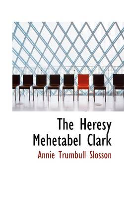 The Heresy Mehetabel Clark by Annie Trumbull Slosson