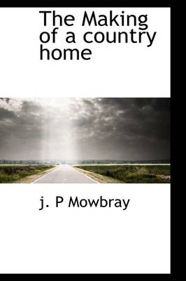 The Making of a Country Home by J P Mowbray
