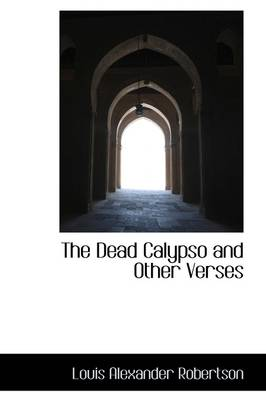 The Dead Calypso And Other Verses by Louis Alexander Robertson