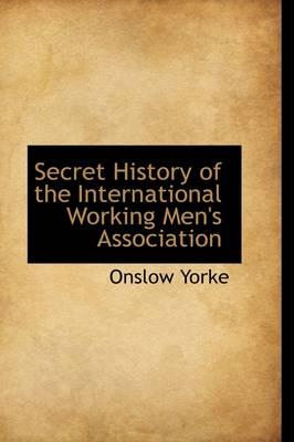 Secret History of the International Working Men's Association by Onslow Yorke