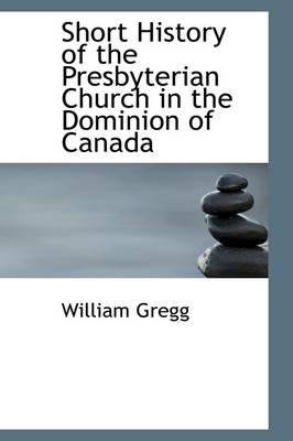 Short History of the Presbyterian Church in the Dominion of Canada by William Gregg
