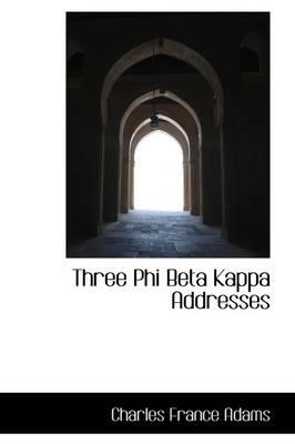 Three Phi Beta Kappa Addresses by Charles Francis, Jr. Adams